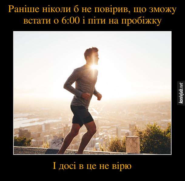 Анекдот Біг зранку. Раніше ніколи б не повірив, що зможу встати о 6:00 і піти на пробіжку. І досі в це не вірю