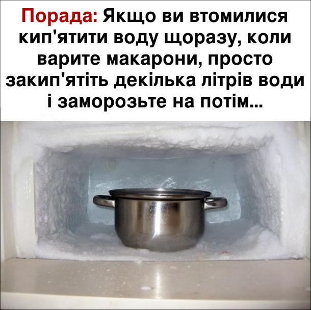 Кумедна порада: Якщо ви втомилися кип'ятити воду щоразу, коли варите макарони, просто закип'ятіть декілька літрів води і заморозьте на потім...