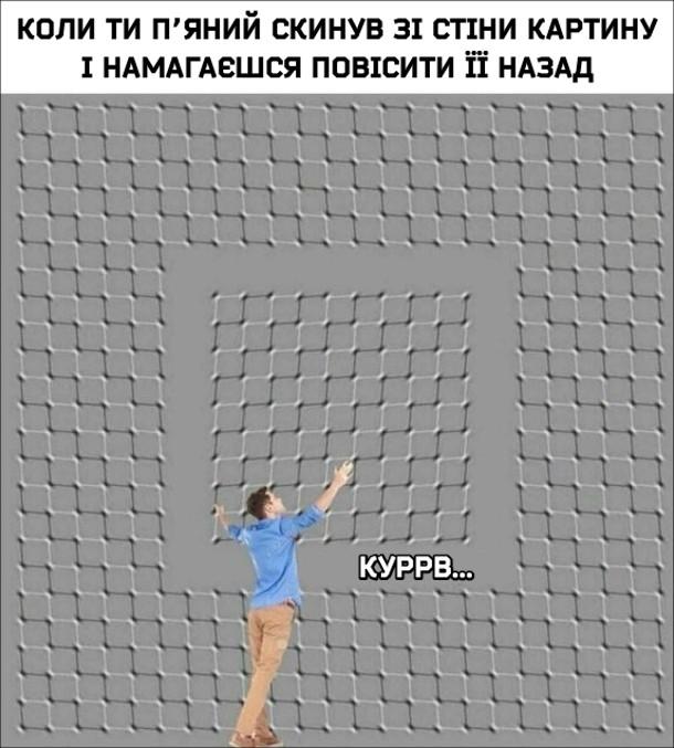 """Мем Оптична ілюзія. Коли ти п'яний скинув зі стіни картину і намагаєшся її повісити назад. """"Куррв..."""""""