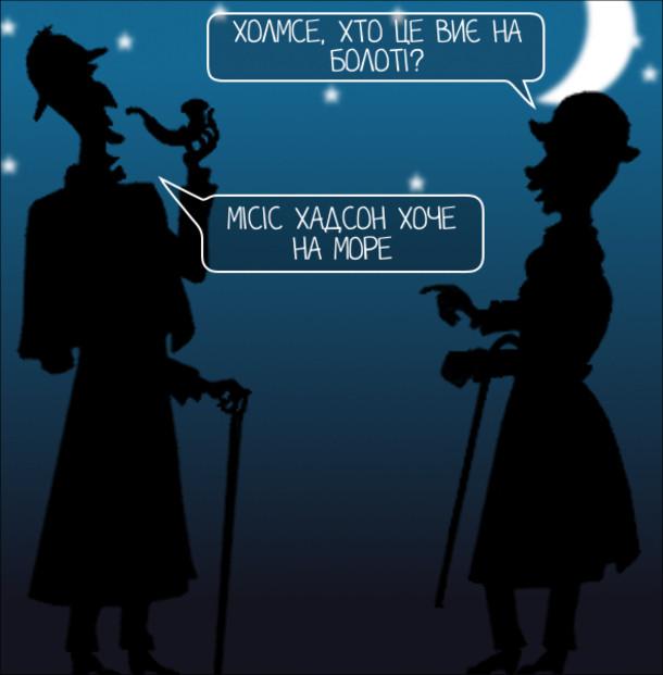 Анекдот про Холмса і Ватсона. Доктор Ватсон: - Холмсе, хто це виє на болоті? Шерлок Холмс: - Місіс Хадсон хоче на море