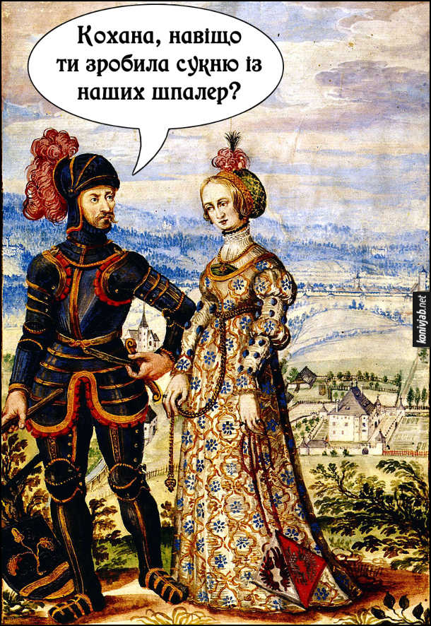 Середньовічний прикол. На картині лицар Ульріх і Анна фон Келленберг. Ульріх: - Кохана, навіщоти зробила сукню із наших шпалер?