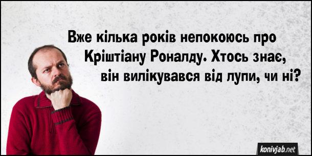 Анекдот про Роналду. Вже кілька років непокоюсь про Кріштіану Роналду. Хтось знає, він вилікувався від лупи, чи ні?