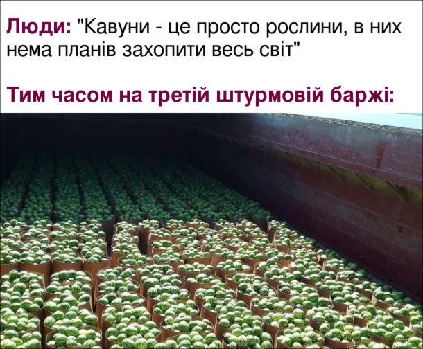 """Жарт про баржу з кавунами. Люди: """"Кавуни - це просто рослини, в них нема планів захопити весь світ"""". Тим часом на третій штурмовій баржі: величезна кількість кавунів, ніби десант перед висадкою"""