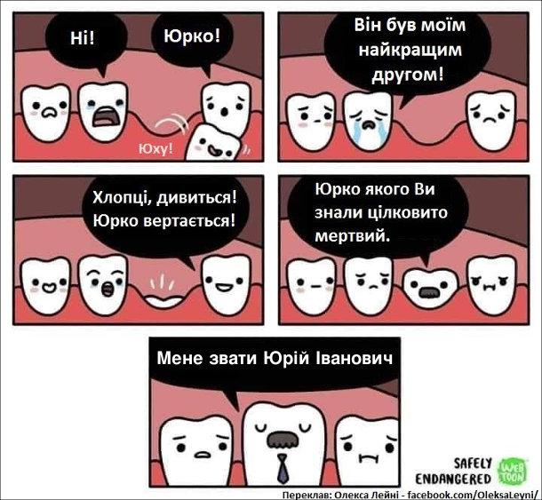 Комікс про молочні зуби. Один зуб випадає: - Юху! Інші зуби: - Ні - Юрко! - Він був моїм найкращим другом! Хлопці дивіться! Юруо вертається! Зуб який виріс на місці випавшого: - Юрко, якого ви знали цілковито мертвий. Мене звати Юрій Іванович