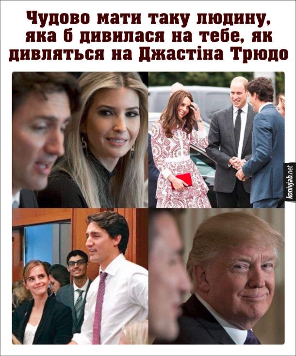 Мем про Джастіна Трюдо. Чудово мати таку людину, яка б дивилася на тебе, як дивляться на Джастіна Трюдо. Світлини, де на Джастіна Трюдо захоплено дивляться Іванка Трамп, Кейт Міддлтон, Емма Вотсон і Дональд Трамп