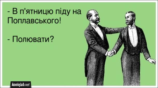 Анекдот про концерт Поплавського. - В п'ятницю піду на Поплавського! - Полювати?