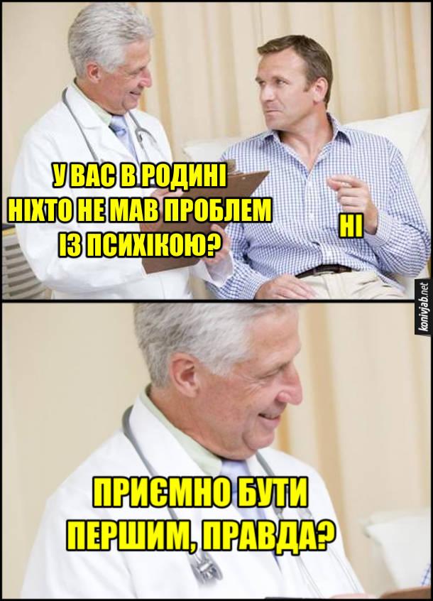 Мем Проблеми з психікою. Лікар: - У вас в родині ніхто не мав проблем з психікою? Пацієнт: - Ні. Лікар: - Приємно бути першим, правда?