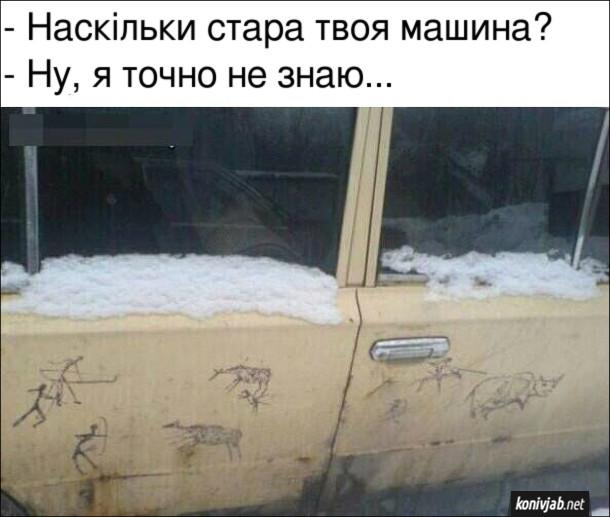Мем стара машина. - Наскільки стара твоя машина?  - Ну, я точно не знаю... На автомобілі малюнки, схожі на доісторичні наскельні малюнки