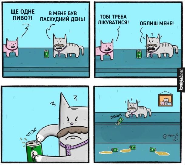 Смішний комікс про котів. Кішка до кота: - Ще одне пиво?! Кіт: - В мене був паскудний день! Кішка: - Тобі треба лікуватися! Кіт: - Облиш мене! (Кіт відкрив банку пива і скинув її на підлогу)