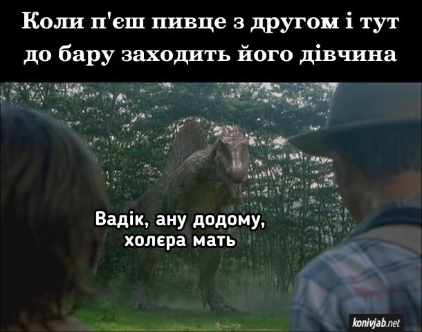 """Мем В барі. Коли п'єш пивце з другом і тут до бару заходить його дівчина. Кадр з фільму """"Парк Юрського періоду 3"""", динозавр: - Вадік, ану додому, холера мать"""