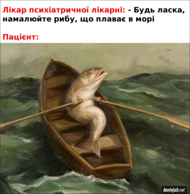 Мем Психічні захворювання. Лікар психіатричної лікарні: - Будь ласка, намалюйте рибу, що плаває в морі. Пацієнт: риба, що сидить на човні і веслує