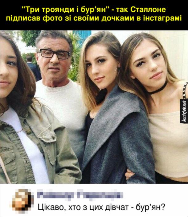"""Прикол Сільвестер Сталлоне. """"Три троянди і бур'ян"""" - так Сталлоне підписав фото зі своїми дочками в інстаграмі. Коментар: Цікаво, хто з цих дівчат - бур'ян?"""