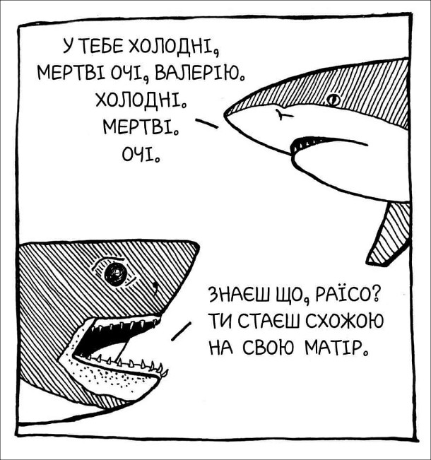 Смішний малюнок про акул. - У тебе холодні, мертві очі, Валерію. Холодні. Мертві. Очі. - Знаєш що, Раїсо? Ти стаєш схожою на свою матір.