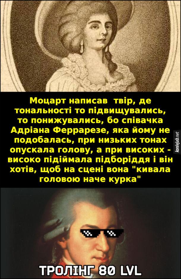 """Прикол Моцарт написав  твір, де тональності то підвищувались, то понижувались, бо співачка Адріана Феррарезе, яка йому не подобалась, при низьких тонах опускала голову, а при високих - високо підіймала підборіддя і він хотів, щоб на сцені вона """"кивала головою наче курка"""""""