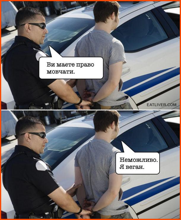 Мем про вегана. Поліцейський до затриманого: - Ви маєте право мовчати. Затриманий: - Неможливо. Я веган.