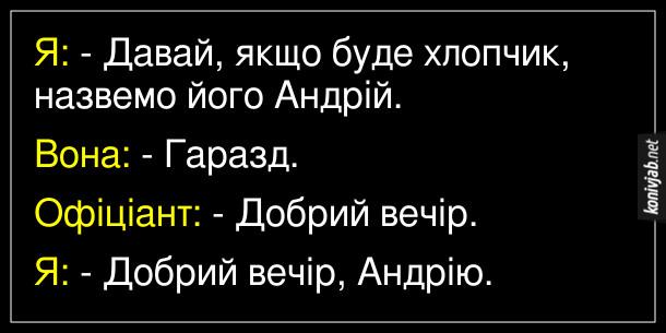 Анекдот про офіціянта. Я: - Давай, якщо буде хлопчик, назвемо його Андрій. Вона: - Гаразд. Офіціант: - Добрий вечір. Я: - Добрий вечір, Андрію.