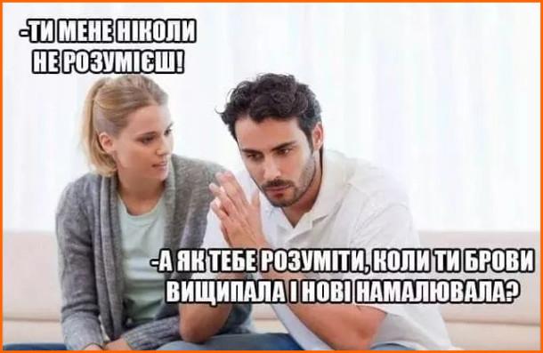 Мем Намальовані брови. Дружина: - Ти мене ніколи не розумієш! Чоловік: - А як тебе розуміти, коли ти брови вищипала і нові намалювала?