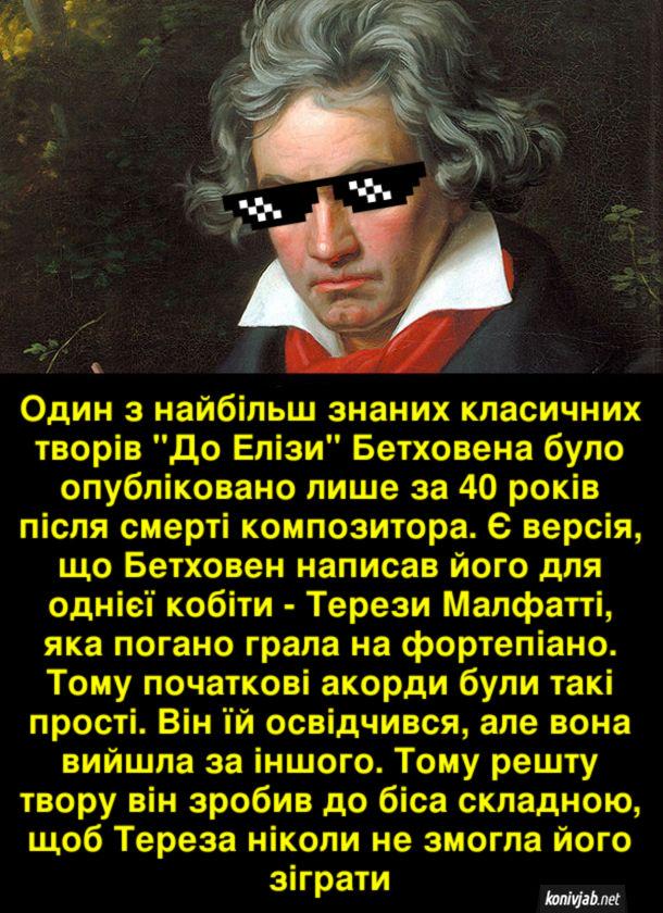 """Цікава історія про Бетховена. Один з найбільш знаних класичних творів """"До Елізи"""" Бетховена було опубліковано лише за 40 років після смерті композитора. Є версія, що Бетховен написав його для однієї кобіти - Терези Малфатті, яка погано грала на фортепіано. Тому початкові акорди були такі прості. Він їй освідчився, але вона вийшла за іншого. Тому решту твору він зробив до біса складною, щоб Тереза ніколи не змогла його зіграти"""