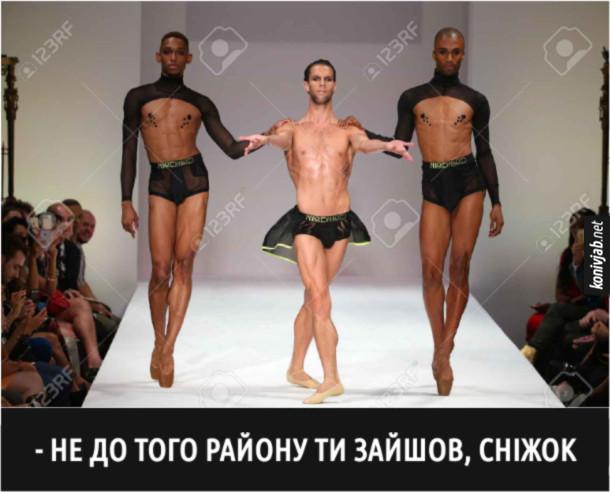 Мем Чоловічк мода. На подіумі чоловіки в прозорій білизні. Один білий і з двох боків чорні, тримають його за плечі. Не до того району ти зайшов, Сніжок