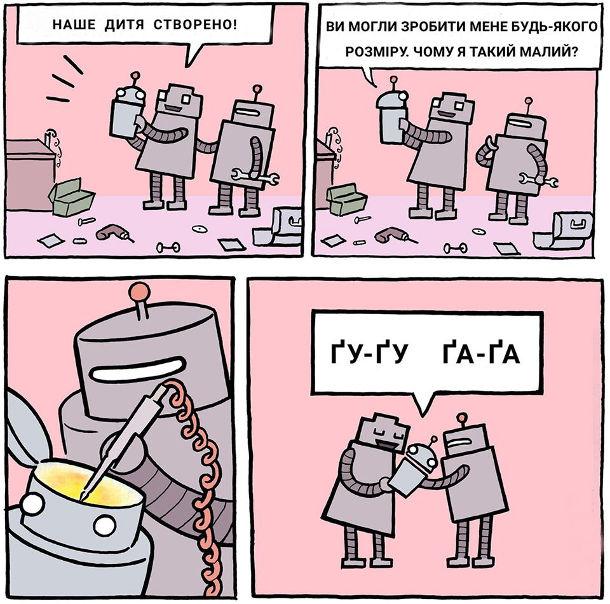 Смішний комікс про роботів. Робот-мама, тримаючи руках робот-дитину: - Наше дитя створено! Робот-дитина: - Ви могли зробити мене будь-якого розміру. Чому я такий малий? Робот-батько паяльником щось перепаяв в голові малюка і той почав поводитись, як дитина: - Ґу-ґу, ґа-ґа