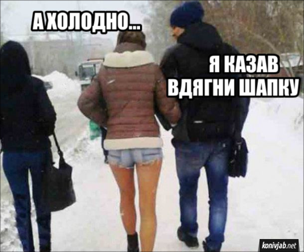 Прикол Дівчина взимку одягнена в короткі шорти і без шапки: - А холодно... Її хлопець: - Я казав надінь шапку