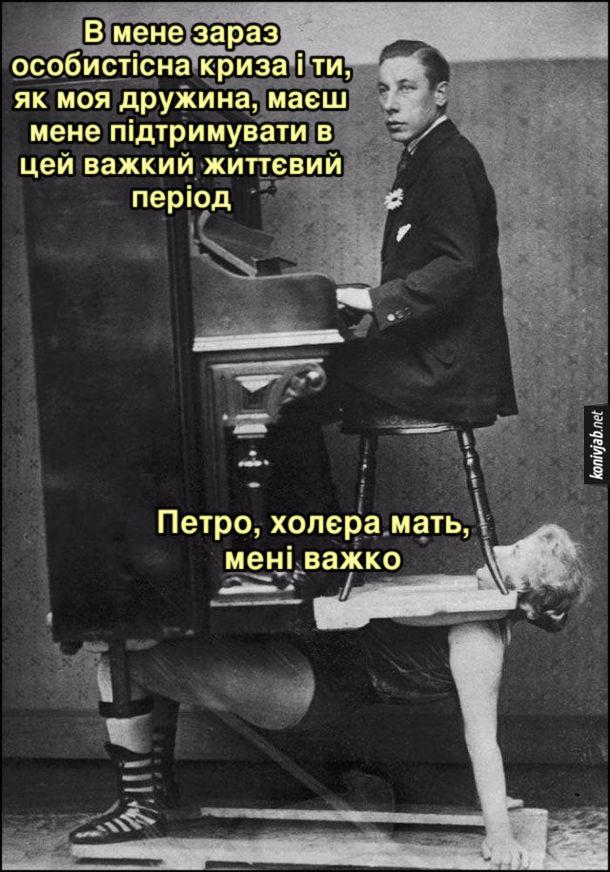 Дивна фотографія. Чоловік сидить за піаніно, а піаніно тримає на собі дружина. - В мене зараз особистісна криза і ти, як моя дружина, маєш мене підтримувати в цей важкий життєвий період. - Петро, холєра мать, мені важко