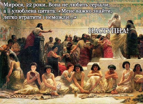 """Прикол Ринок наречених. - Мирося, 22 роки. Вона не любить серіали, а її улюблена цитата: """"Мене важко знайти, легко втратити і неможли..."""" - Наступна! (Картина """"Вавилонський ринок наречених"""", 1875 р., Едвін Лонг)"""
