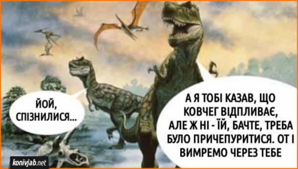 Мем Динозаври. Динозавриха: - Йой, спізнилися... Динозавр: - А я тобі казав, що ковчег відпливає, але ж ні - їй, бачте, треба було причепуритися. От і вимремо через тебе