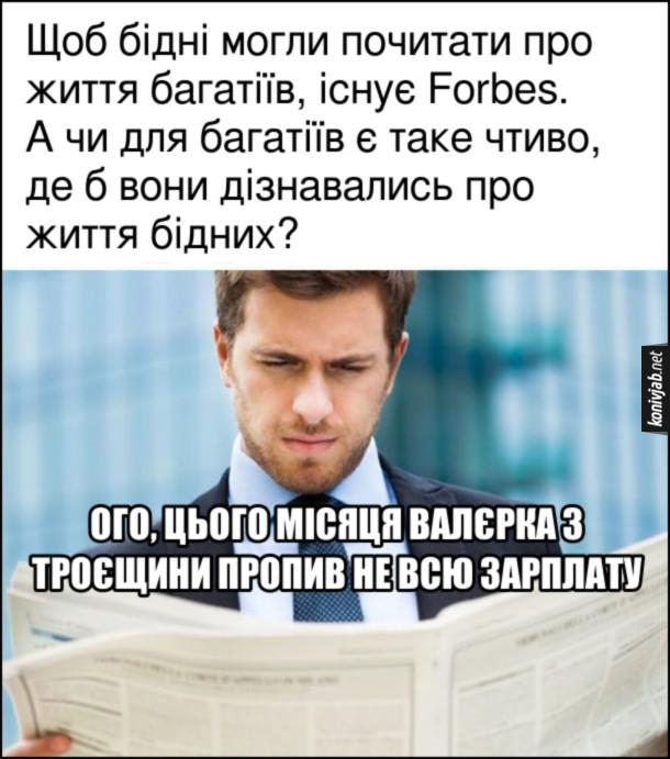 """Жарт про Forbes. Щоб бідні могли почитати про життя багатіїв, існує Forbes. А чи для багатіїв є таке чтиво, де б вони дізнавались про життя бідних? """"Ого, Валєрка з Троєщини пропив не всю зарплату"""""""