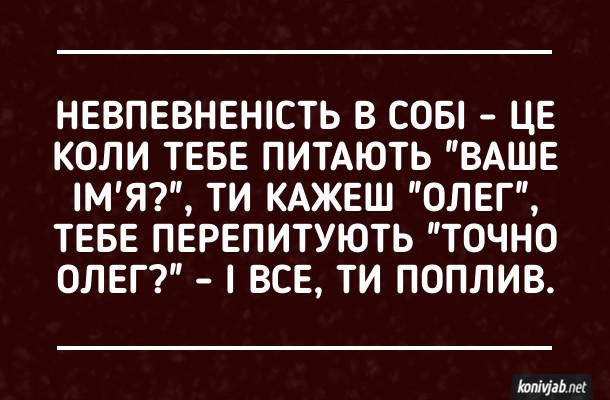 """Анекдот Невпевненість в собі - це коли тебе питають """"Ваше ім'я?"""", ти кажеш """"Олег"""", тебе перепитують """"Точно Олег?"""" - і все, ти поплив."""
