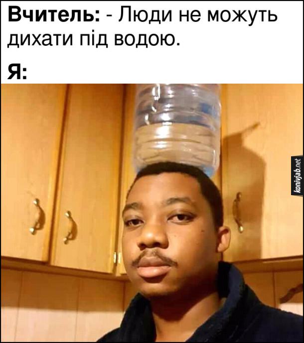 Мем Дихання під водою. Вчитель: - Люди не можуть дихати під водою. Я: поставив пляшку з водою на голову.
