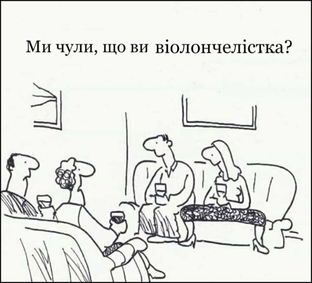 Смішний малюнок про віолончелістку. В гостях одна жінка сидить на канапі широко розставивши ноги.  До неї: - Ми чули, що ви віолончелістка?