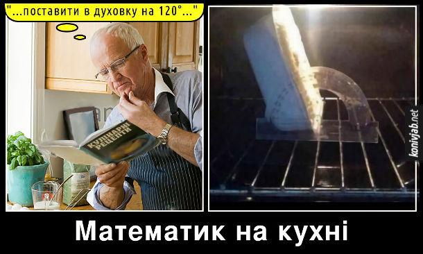 """Прикол Математик на кухні. Читає в кулінарних рецептах: """"Поставити в духовку на 120 градусів"""". Бере  транспортир і ставить їжу під кутом 120 градусів"""