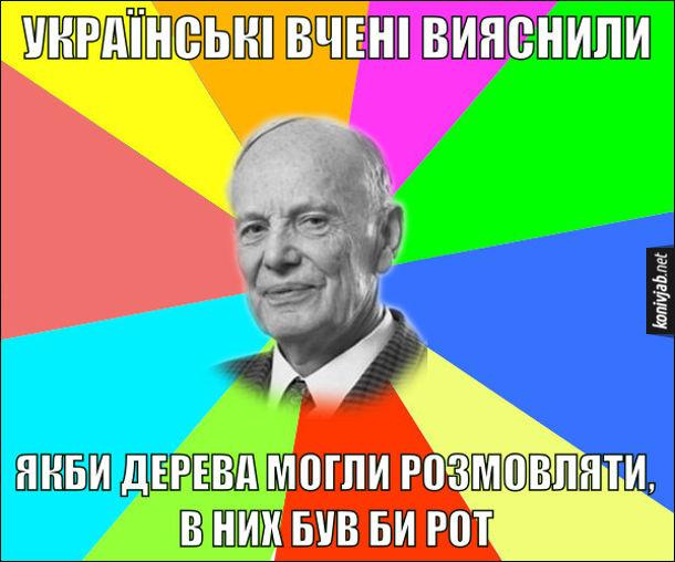 Анекдот про українських вчених. Українські вчені вияснили: Якби дерева могли розмовляти, в них був би рот
