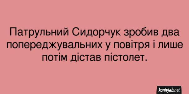 Анекдот про поліцейського. Патрульний Сидорчук зробив два попереджувальних у повітря і лише потім дістав пістолет.