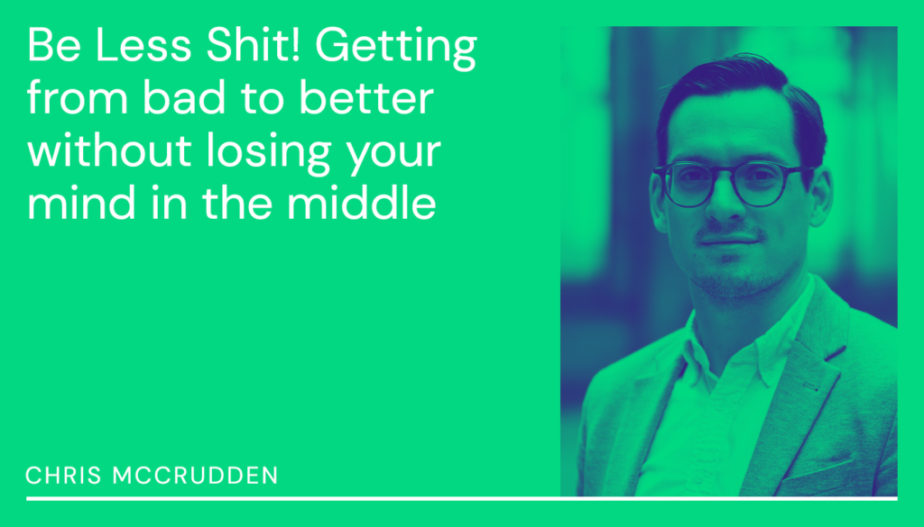 Chris McCrudden | Be less shit. Getting from bad to better without losing your mind in the middle