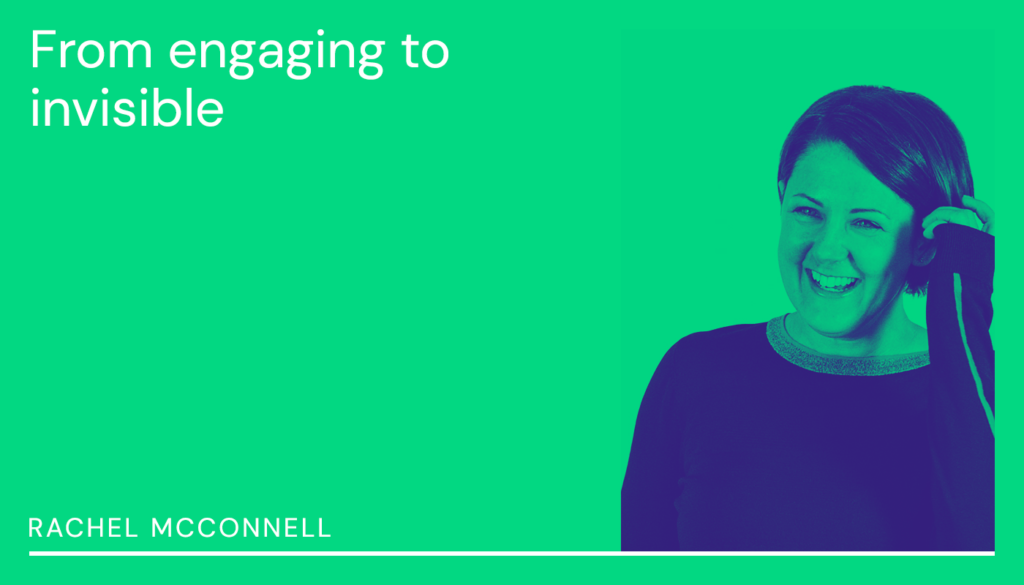 Rachel McConnell | From engaging to invisible