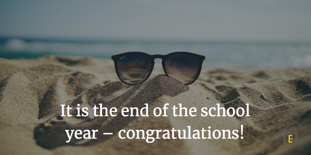 It is the end of the school year – congratulations