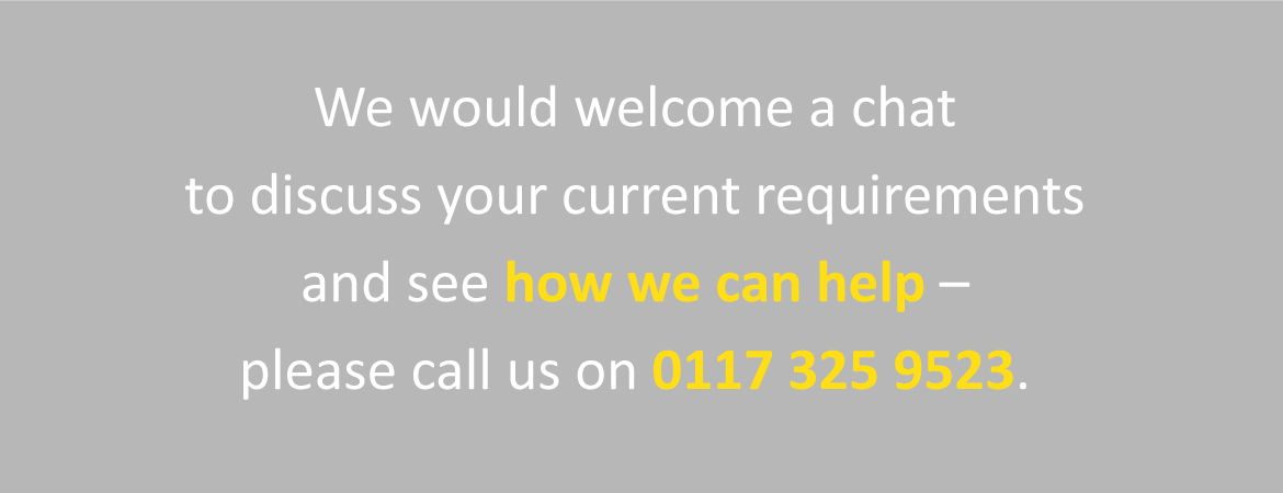 We would welcome a chat to discuss your current requirements and see how we can help - please call us on 0117 325 9523.
