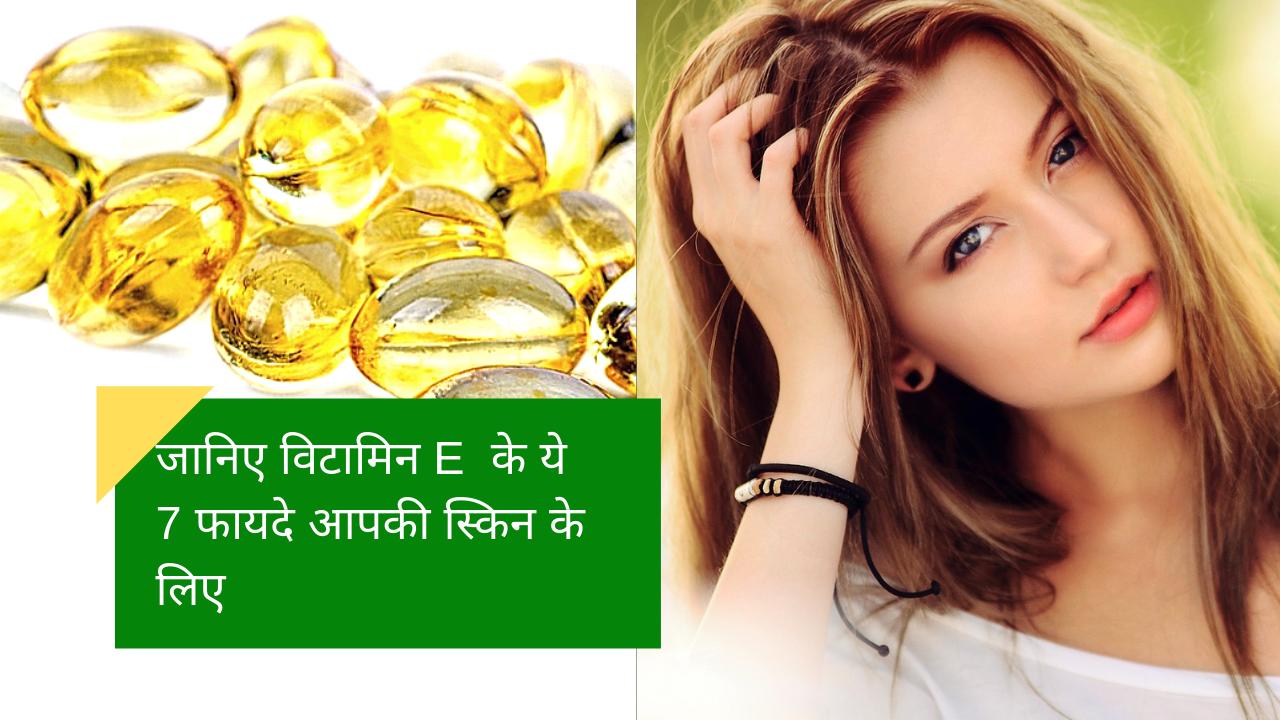 जानिए आपकी स्किन के स्वास्थ्य के लिए विटामिन E के ये 7 फायदे
