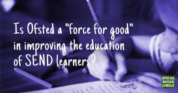 "Is Ofsted a ""force for good"" in improving the education of SEND learners? – Special Needs Jungle"