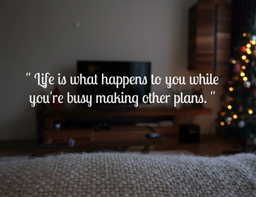 Life is what happens to you when you're busy making other plans