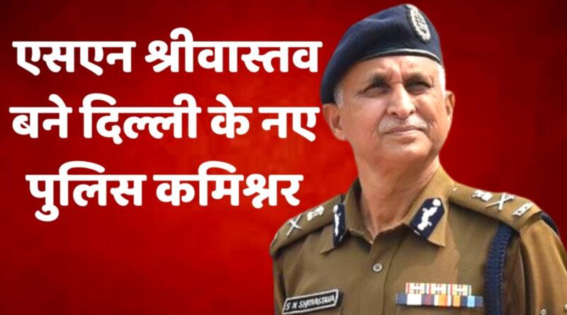 एसएन श्रीवास्तव बने दिल्ली के नए पुलिस आयुक्त