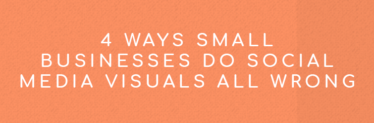 4 Ways Small Businesses Do Social Media Creative All Wrong
