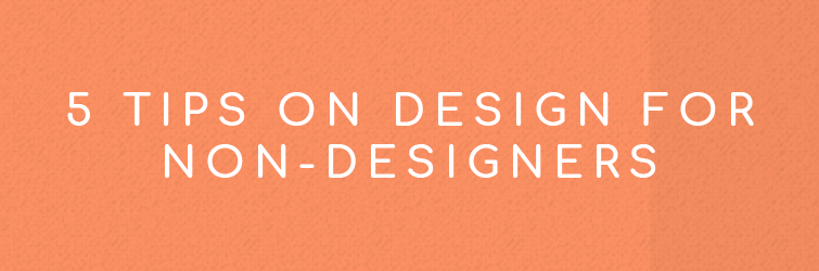 5 Tips on Design for Non-Designers