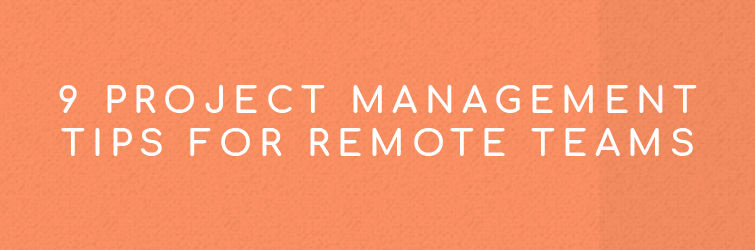 9 Project Management Tips for Remote Teams