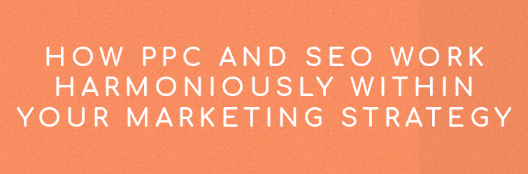 How PPC and SEO Work Harmoniously Within Your Marketing Strategy