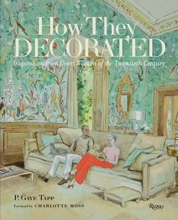'How they decorated. Inspiration from great women of the Twentieth Century' P.Gaye Tapp. Foreword by Charlotte Moss
