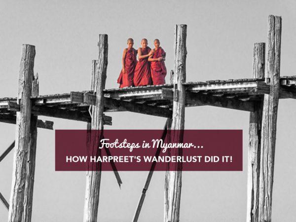 Footsteps in Myanmar…how Harpreet's Wanderlust did it!