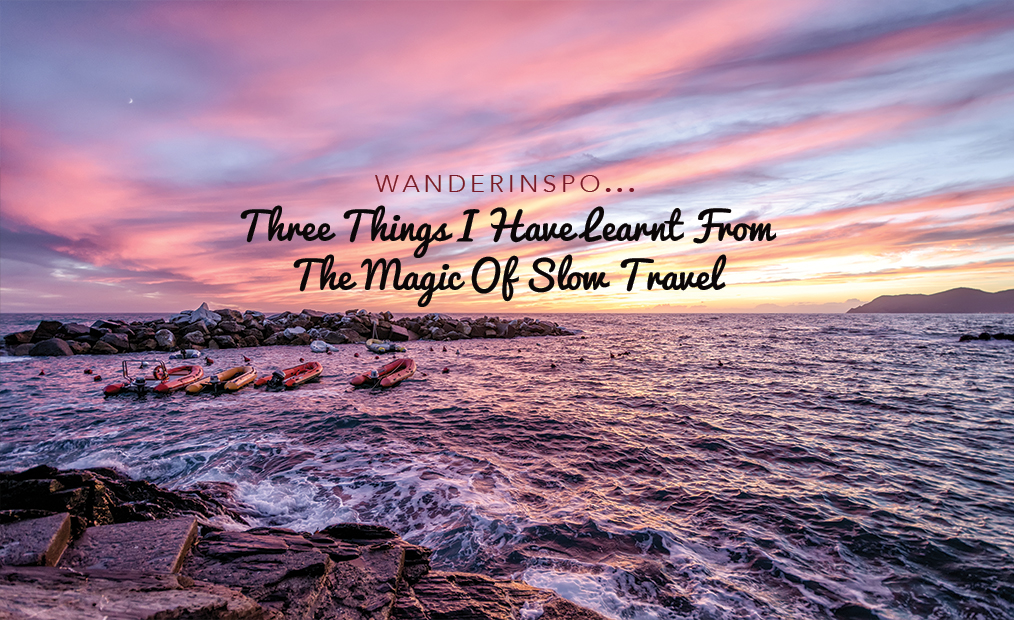 WanderInspo: Three Things I have Learnt From The Magic of Slow Travel
